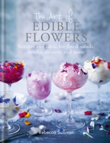 The Art of Edible Flowers : Recipes and ideas for floral salads, drinks, desserts and more, EPUB eBook