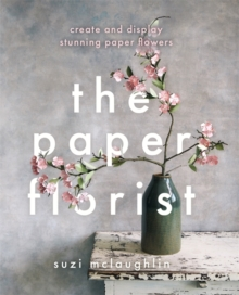 The Paper Florist : Create and display stunning paper flowers, Paperback / softback Book