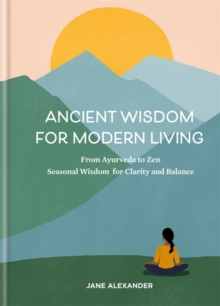 Ancient Wisdom for Modern Living : From Ayurveda to Zen: Seasonal Wisdom for Clarity and Balance, Hardback Book