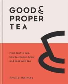 Good & Proper Tea : From leaf to cup, how to choose, brew and cook with tea, Hardback Book