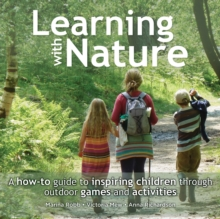 Learning with Nature : A How-to Guide to Inspiring Children Through Outdoor Games and Activities, Paperback Book