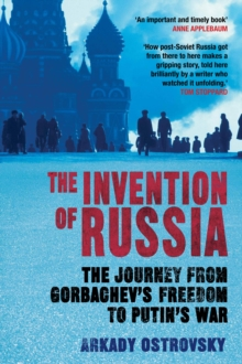 The Invention of Russia : The Journey from Gorbachev's Freedom to Putin's War, Hardback Book