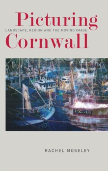 Picturing Cornwall : Landscape, Region and the Moving Image, Hardback Book