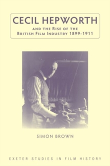 Cecil Hepworth and the Rise of the British Film Industry 1899-1911, Hardback Book
