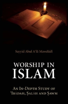 Worship in Islam : An In-Depth Study of 'Ibadah, Salah and Sawm, Paperback / softback Book