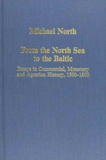 From the North Sea to the Baltic : Essays in Commercial, Monetary and Agrarian History, 1500-1800, Hardback Book