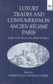 Luxury Trades and Consumerism in Ancien Regime Paris : Studies in the History of the Skilled Workforce, Hardback Book