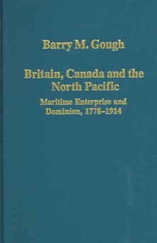 Britain, Canada and the North Pacific: Maritime Enterprise and Dominion, 1778-1914, Hardback Book