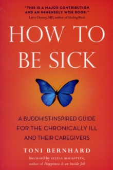 How to be Sick : A Buddhist-inspired Guide for the Chronically Ill and Their Caregivers, Paperback Book