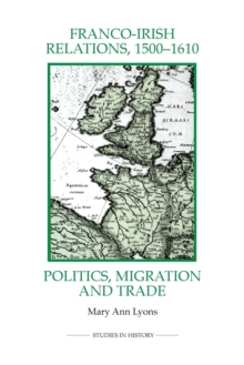 Franco-Irish Relations, 1500-1610 : Politics, Migration and Trade, Paperback / softback Book