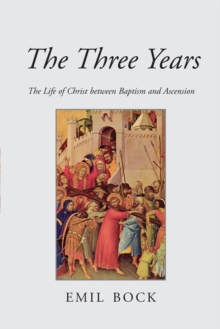 The Three Years : The Life of Christ Between Baptism and Ascension, Paperback Book