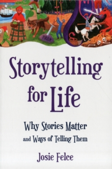 Storytelling for Life : Why Stories Matter and Ways of Telling Them, Paperback Book