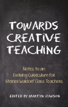 Towards Creative Teaching : Notes to an Evolving Curriculum for Steiner Waldorf Class Teachers, Paperback Book