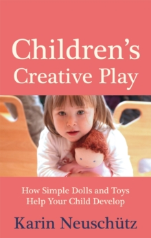 Children's Creative Play : How Simple Dolls and Toys Help Your Child Develop, Paperback Book
