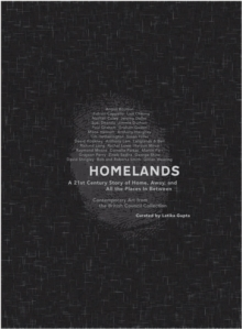 Homelands - A 21st Century Story of Home, Away and All the Places in Between : Contemporary Art from the British Council Collection, Paperback Book