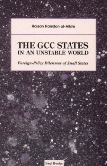 The GCC States in an Unstable World : Foreign-policy Dilemmas of Small States, Hardback Book