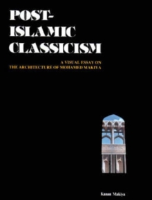 Post-Islamic Classicism : A Visual Essay on the Architecture of Mohamed Makiya, Hardback Book