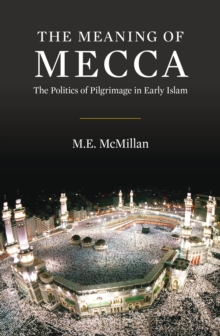 The Meaning of Mecca : The Politics of Pilgrimage in Early Islam, Hardback Book