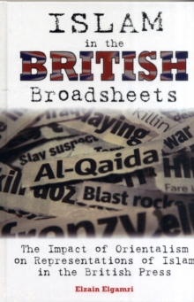 Islam in the British Broadsheets : The Impact of Orientalism on Representations of Islam in the British Press, Hardback Book