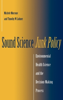 Sound Science, Junk Policy : Environmental Health Science and the Decision-making Process, Hardback Book