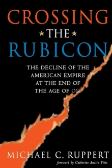 Crossing the Rubicon : The Decline of the American Empire at the End of the Age of Oil, Paperback Book
