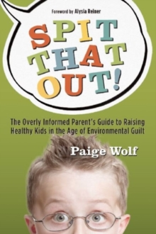 Spit that Out! : The Overly Informed Parent's Guide to Raising Healthy Kids in the Age of Environmental Guilt, Paperback Book
