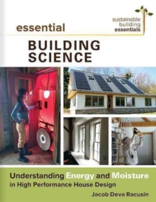 Essential Building Science : Understanding Energy and Moisture in High Performance House Design, Paperback / softback Book