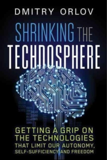 Shrinking the Technosphere : Getting a Grip on Technologies that Limit our Autonomy, Self-Sufficiency and Freedom, Paperback Book