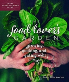 The Food Lover's Garden : Growing, Cooking, and Eating Well, Paperback / softback Book
