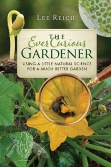 The Ever Curious Gardener : Using a Little Natural Science for a Much Better Garden, Paperback Book