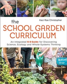 The School Garden Curriculum : An Integrated K-8 Guide for Discovering Science, Ecology, and Whole-Systems Thinking, Paperback / softback Book