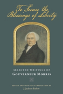 To Secure the Blessings of Liberty : Selected Writings of Gouverneur Morris, Paperback / softback Book