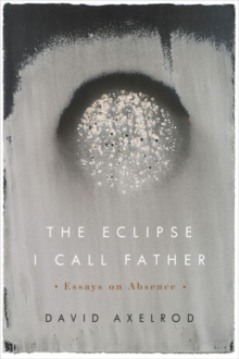 The Eclipse I Call Father : Essays on Absence, Paperback / softback Book