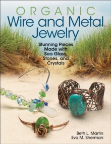 Organic Wire and Metal Jewelry : Stunning Pieces Made with Sea Glass, Stones, and Crystals, Paperback / softback Book