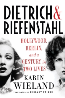 Dietrich & Riefenstahl : Hollywood, Berlin, and a Century in Two Lives, Hardback Book