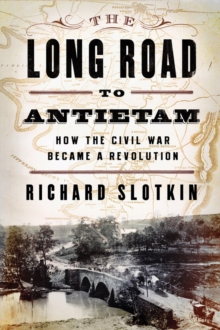 The Long Road to Antietam : How the Civil War Became a Revolution, Hardback Book