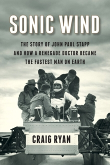 Sonic Wind : The Story of John Paul Stapp and How a Renegade Doctor Became the Fastest Man on Earth, Hardback Book