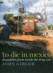 To Die in Mexico : Dispatches from Inside the Drug War, Paperback / softback Book