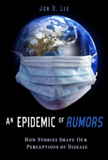 An Epidemic of Rumors : How Stories Shape Our Perception of Disease, Paperback / softback Book