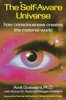 The Self-Aware Universe : How Consciousness Creates the Material Universe, Paperback Book