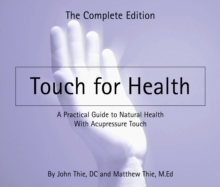 Touch for Health : The Complete Editiona Practical Guide to Natural Health with Acupressure Touch and Massage, Paperback / softback Book