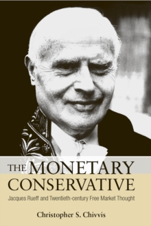The Monetary Conservative : Jacques Rueff and Twentieth-century Free Market Thought, Hardback Book