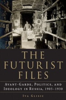 The Futurist Files : Avant-Garde, Politics, and Ideology in Russia, 1905-1930, Paperback / softback Book