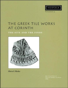 The Greek Tile Works at Corinth : The Site and the Finds, Paperback / softback Book