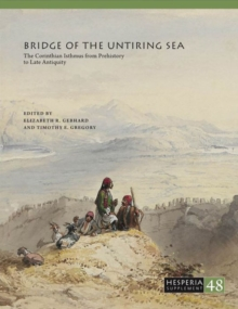 Bridge of the Untiring Sea : The Corinthian Isthmus from Prehistory to Late Antiquity, Paperback / softback Book