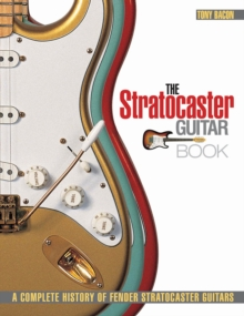 Tony Bacon : The Stratocaster Guitar Book - A Complete History of Fender Stratocaster Guitars, Paperback Book