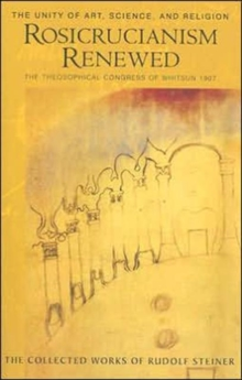 Rosicrucianism Renewed : The Unity of Art, Science and Religion.  The Theosophical Congress of Whitsun 1907, Paperback / softback Book