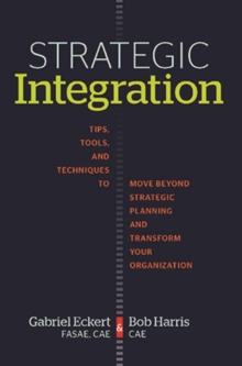 Strategic Integration : Tips, Tools, and Techniques to Move Beyond Strategic Planning and Transform Your Organizations, Paperback / softback Book