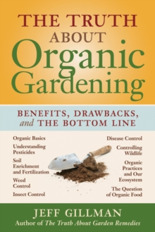 The Truth About Organic Gardening : Benefits, Drawbacks, and the Bottom Line, Paperback Book