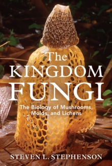 The Kingdom Fungi : An Introduction to Mushrooms, Molds, and Lichens, Hardback Book